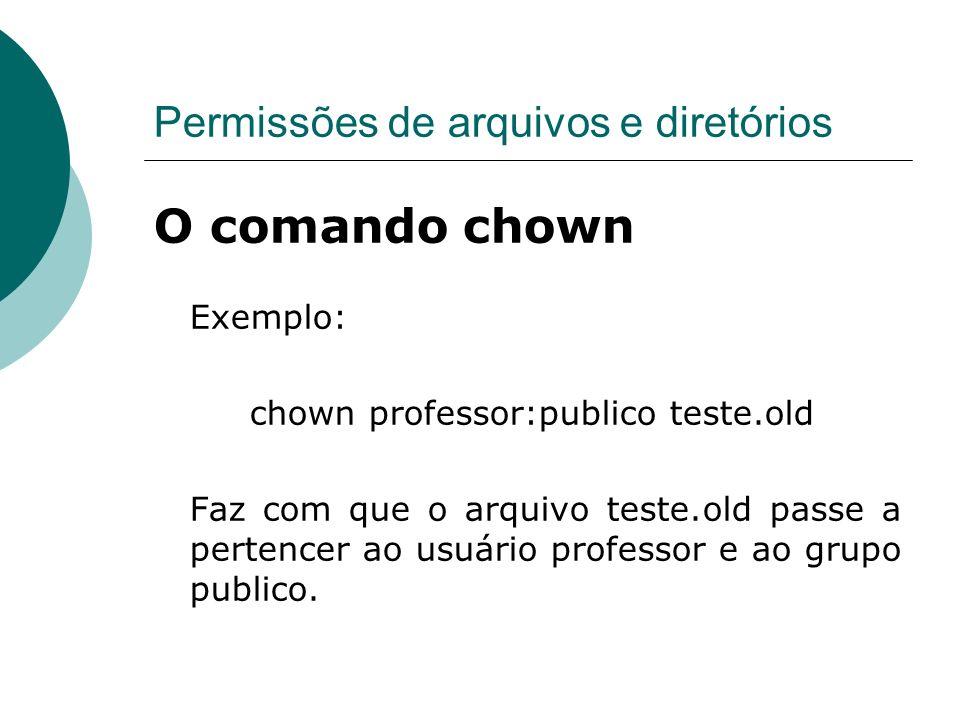 Permissões de arquivos e diretórios O comando chown Exemplo: chown professor:publico teste.old Faz com que o arquivo teste.old passe a pertencer ao us