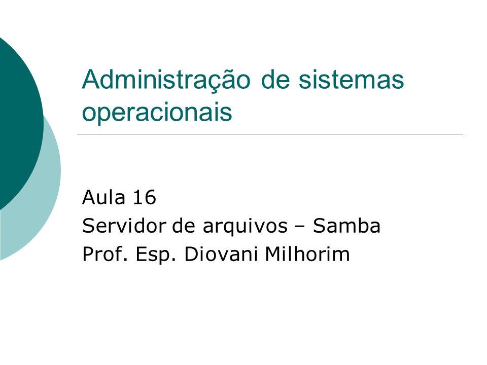 Administração de sistemas operacionais Aula 16 Servidor de arquivos – Samba Prof. Esp. Diovani Milhorim