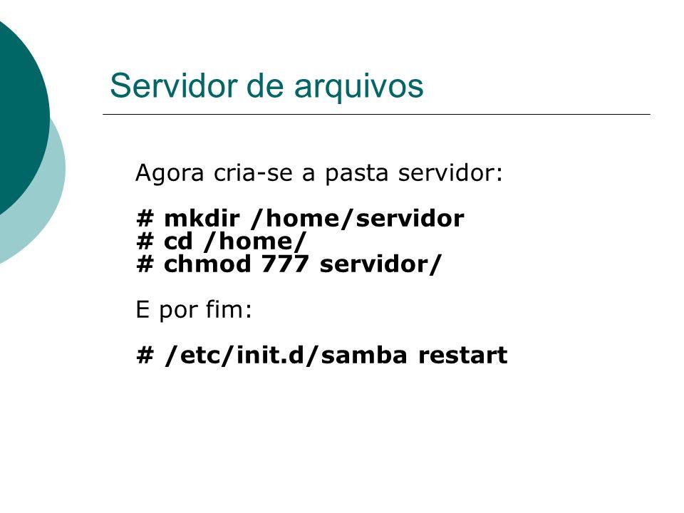 Servidor de arquivos Agora cria-se a pasta servidor: # mkdir /home/servidor # cd /home/ # chmod 777 servidor/ E por fim: # /etc/init.d/samba restart