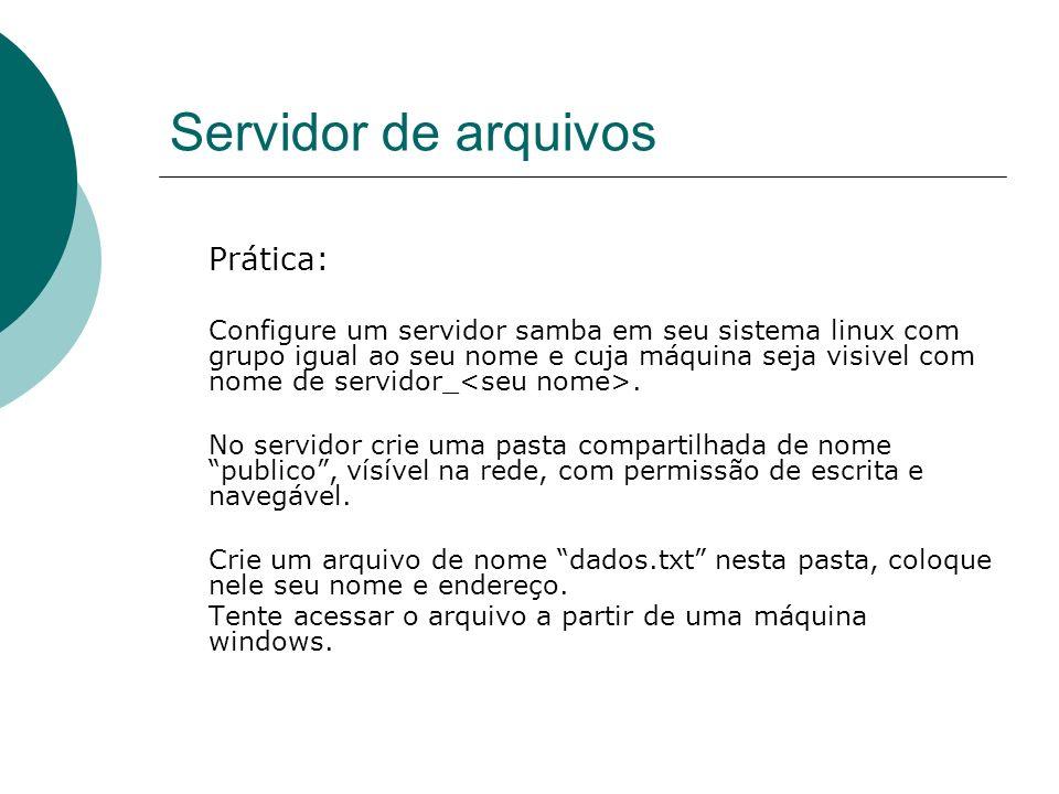 Servidor de arquivos Prática: Configure um servidor samba em seu sistema linux com grupo igual ao seu nome e cuja máquina seja visivel com nome de ser