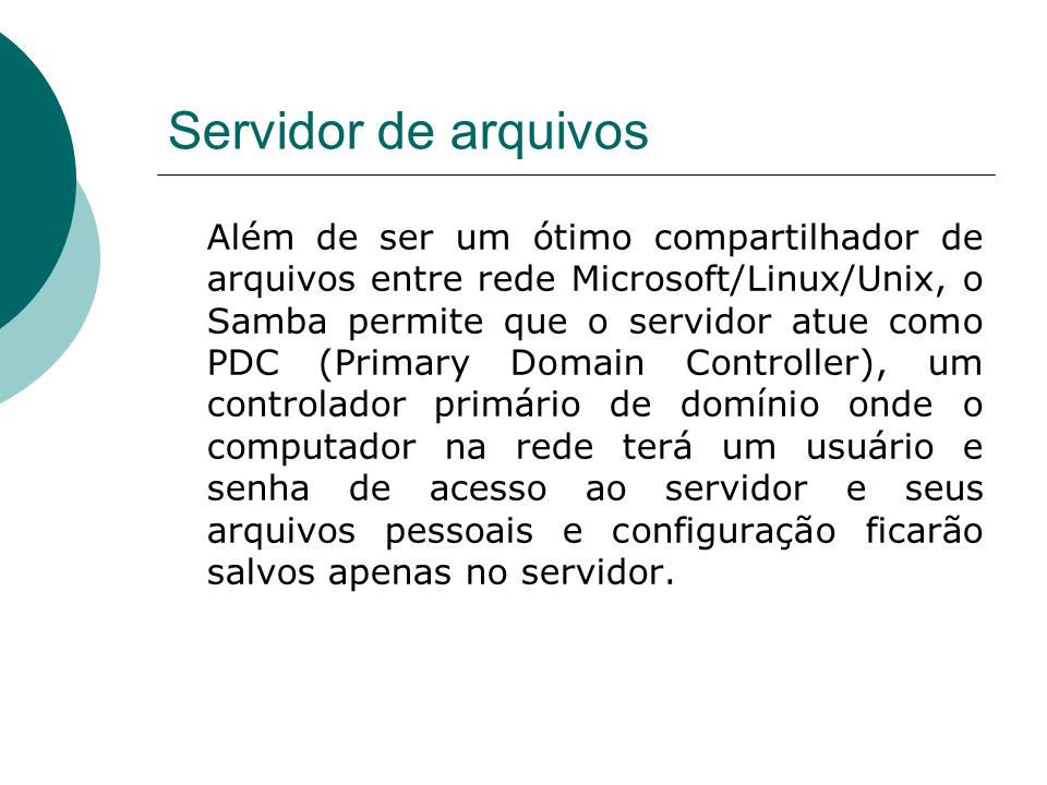 Servidor de arquivos Além de ser um ótimo compartilhador de arquivos entre rede Microsoft/Linux/Unix, o Samba permite que o servidor atue como PDC (Pr