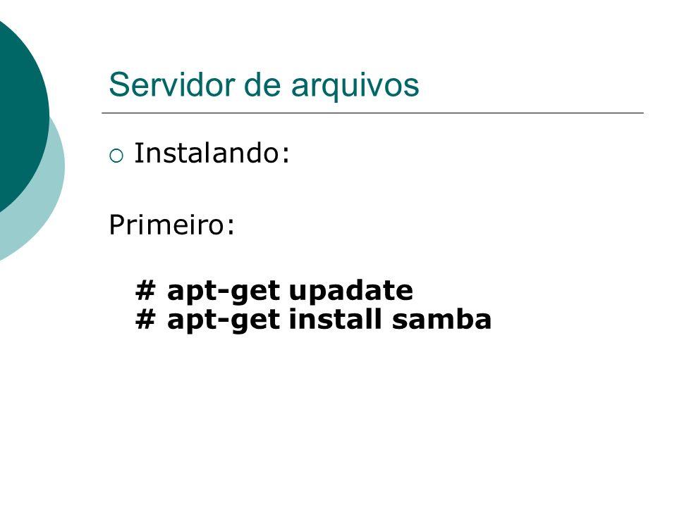 Servidor de arquivos Instalando: Primeiro: # apt-get upadate # apt-get install samba