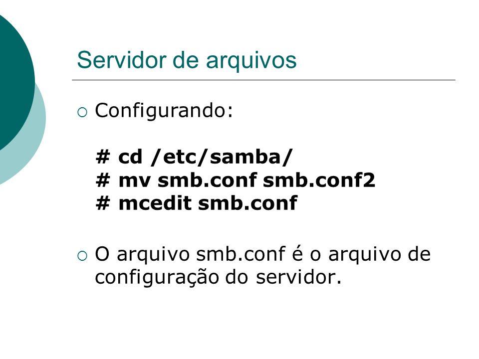 Servidor de arquivos Configurando: # cd /etc/samba/ # mv smb.conf smb.conf2 # mcedit smb.conf O arquivo smb.conf é o arquivo de configuração do servid