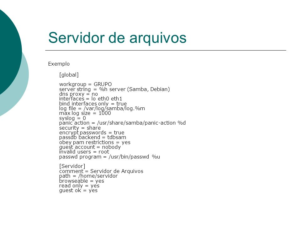 Servidor de arquivos Exemplo [global] workgroup = GRUPO server string = %h server (Samba, Debian) dns proxy = no interfaces = lo eth0 eth1 bind interf