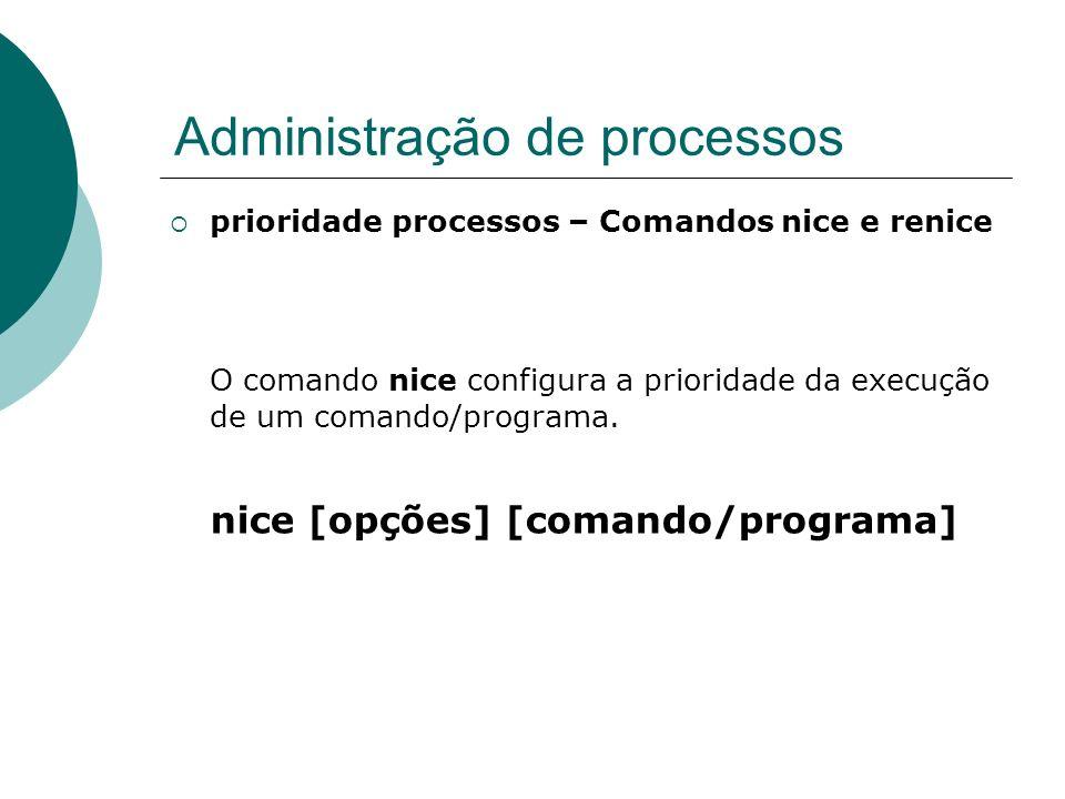 Administração de processos prioridade processos – Comandos nice e renice O comando renice configura a prioridade de um processo que já esteja em execução (somente o dono do processo ou o superusuário podem mudar a prioridade de um processo).
