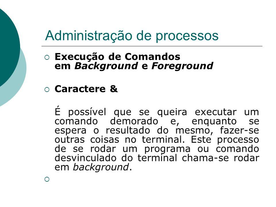 Administração de processos Execução de Comandos em Background e Foreground Se for colocado o caractere & na linha de comando, a mesma será executada em background, liberando assim o terminal para outras tarefas.
