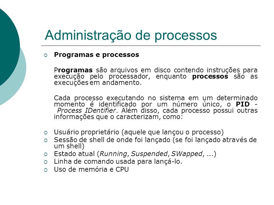 Administração de processos Comandos ps e pstree Podemos visualizar os processos em execução no sistema através do comando ps, cuja execução sem parâmetros gera uma listagem como a seguinte: # ps PID TTY TIME CMD 22791 pts/0 00:00:00 bash 22836 pts/0 00:00:00 ps Observamos os seguinte campos nesta listagem PID: identificação do processo TTY: terminal do usuário que requisitou o processo TIME: tempo de execução total do processo CMD: Comando que iniciou o processo.
