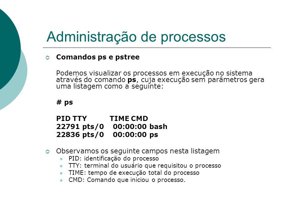 Administração de processos Comandos ps e pstree O comando ps aceita uma série de parâmetros, entre os quais os mais importantes são: a : mostra processos de outros usuários também (all).
