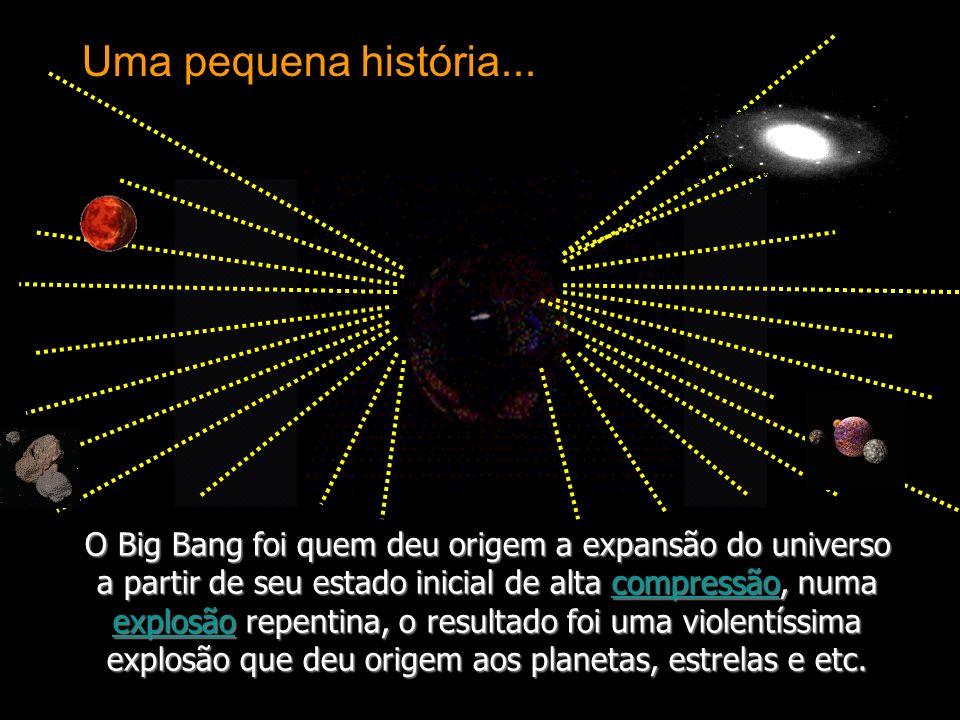 O Big Bang foi quem deu origem a expansão do universo a partir de seu estado inicial de alta compressão, numa explosão repentina, o resultado foi uma