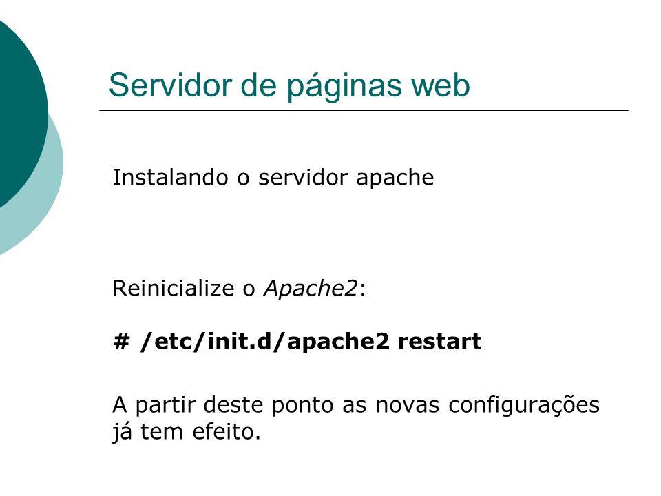Servidor de páginas web Instalando o servidor apache Reinicialize o Apache2: # /etc/init.d/apache2 restart A partir deste ponto as novas configurações