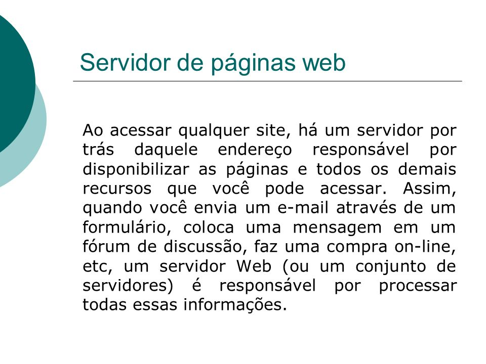 Servidor de páginas web Ao acessar qualquer site, há um servidor por trás daquele endereço responsável por disponibilizar as páginas e todos os demais