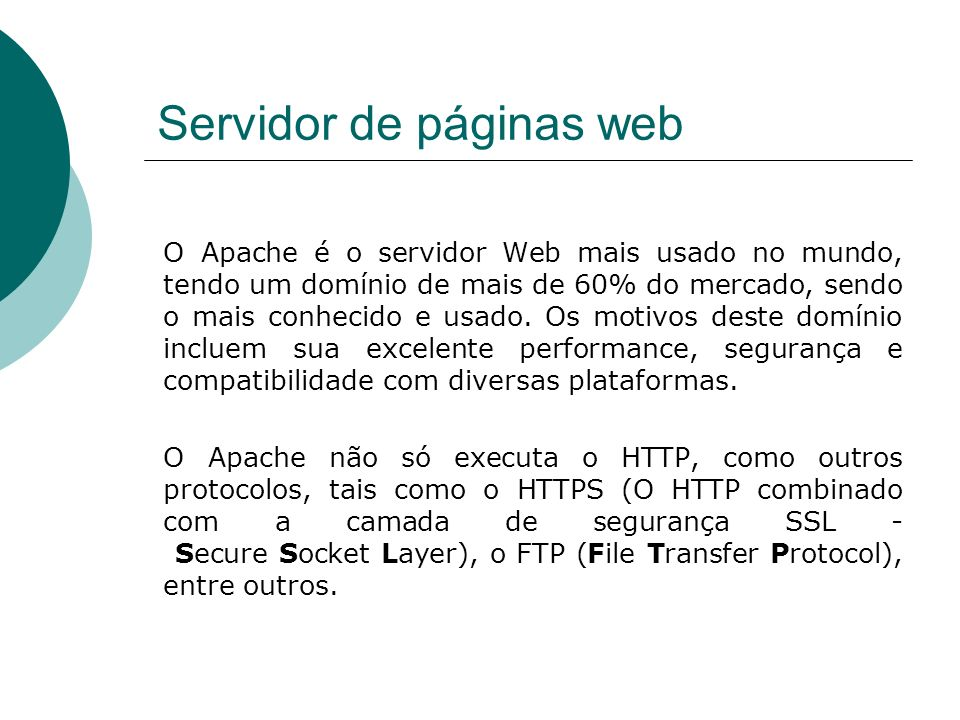 Servidor de páginas web O Apache é o servidor Web mais usado no mundo, tendo um domínio de mais de 60% do mercado, sendo o mais conhecido e usado. Os