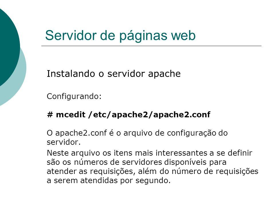 Servidor de páginas web Instalando o servidor apache Definição de número máximo e mínimo de servidores, servidores a serem iniciados no boot e número máximo de clientes atendidos por segundo.