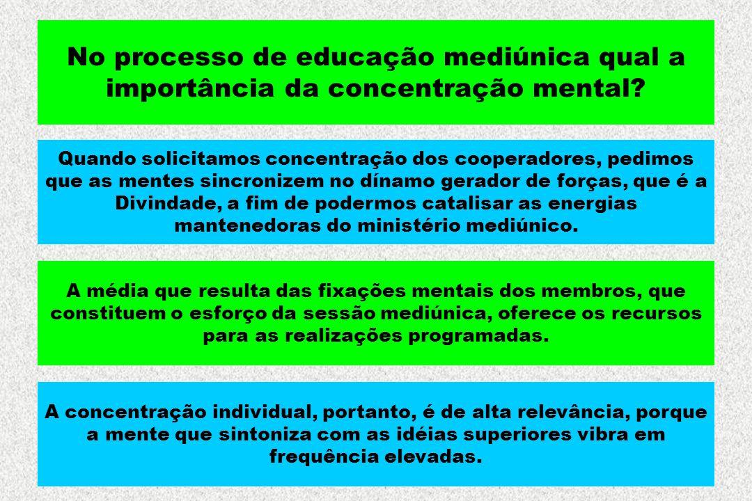 No processo de educação mediúnica qual a importância da concentração mental? Quando solicitamos concentração dos cooperadores, pedimos que as mentes s