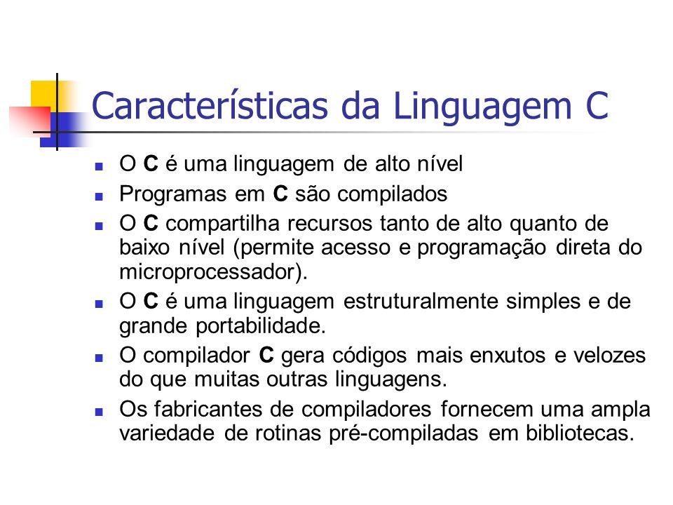 Características da Linguagem C O C é uma linguagem de alto nível Programas em C são compilados O C compartilha recursos tanto de alto quanto de baixo