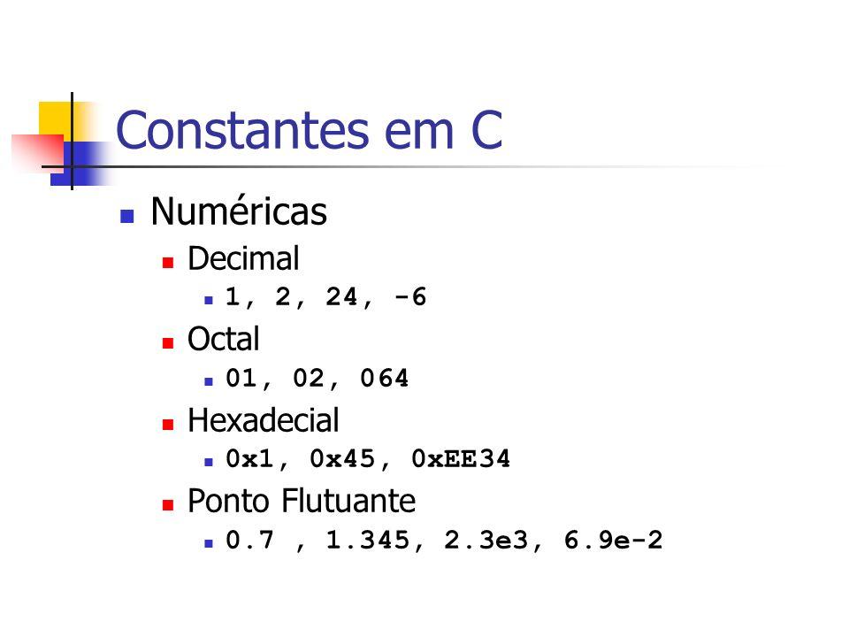 Constantes em C Numéricas Decimal 1, 2, 24, -6 Octal 01, 02, 064 Hexadecial 0x1, 0x45, 0xEE34 Ponto Flutuante 0.7, 1.345, 2.3e3, 6.9e-2