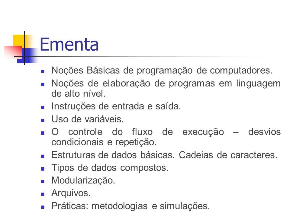 Ementa Noções Básicas de programação de computadores. Noções de elaboração de programas em linguagem de alto nível. Instruções de entrada e saída. Uso