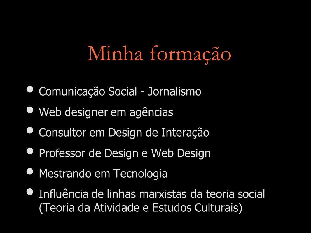 Minha formação Comunicação Social - Jornalismo Web designer em agências Consultor em Design de Interação Professor de Design e Web Design Mestrando em