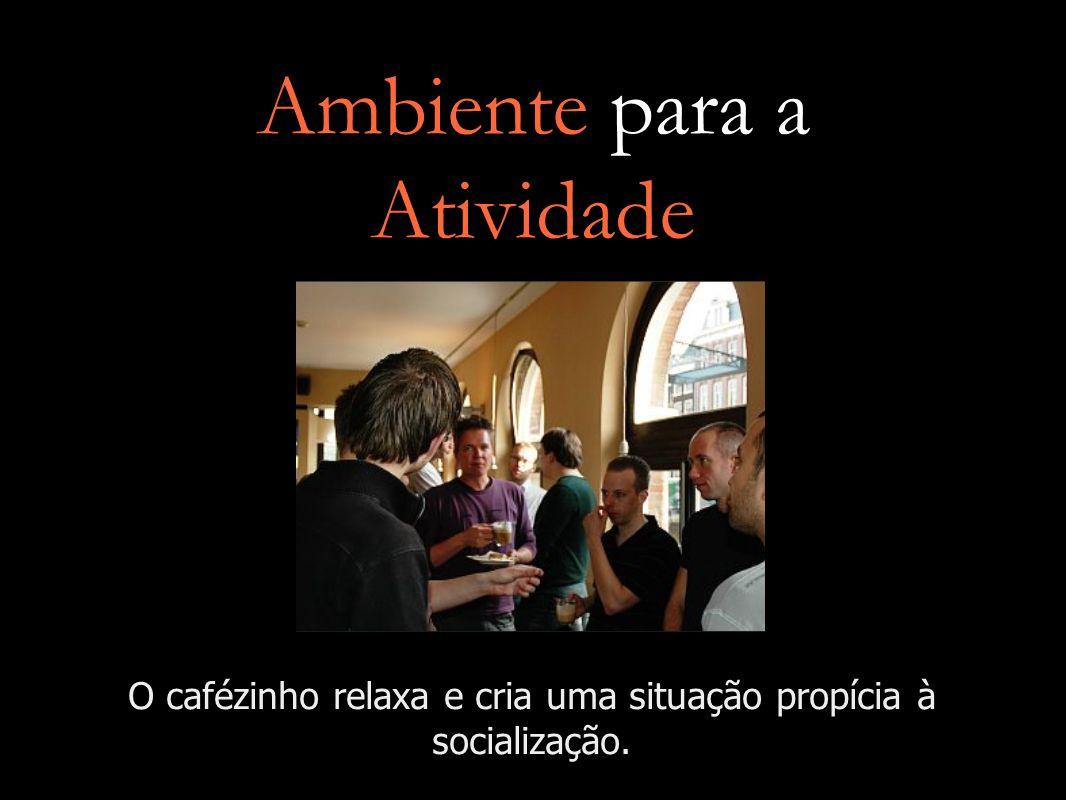 Ambiente para a Atividade O cafézinho relaxa e cria uma situação propícia à socialização.