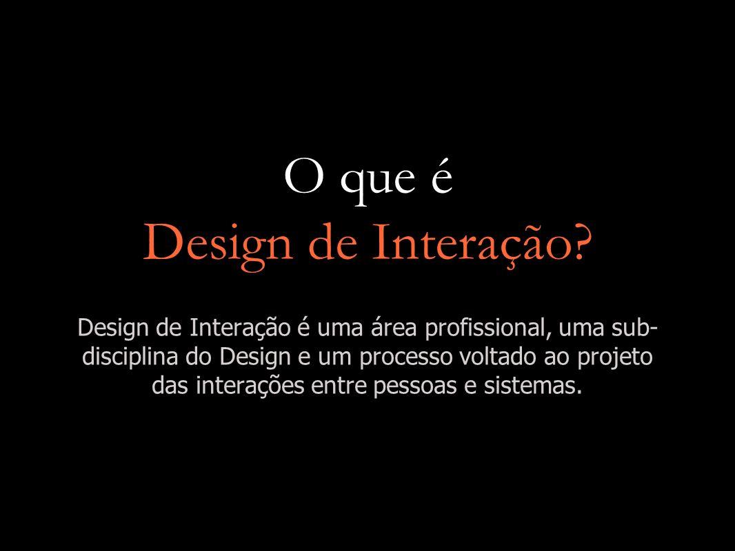 O que é Design de Interação? Design de Interação é uma área profissional, uma sub- disciplina do Design e um processo voltado ao projeto das interaçõe