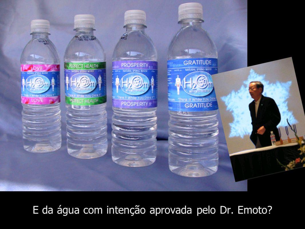 E da água com intenção aprovada pelo Dr. Emoto?
