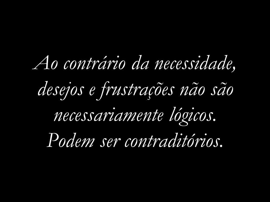 Ao contrário da necessidade, desejos e frustrações não são necessariamente lógicos. Podem ser contraditórios.