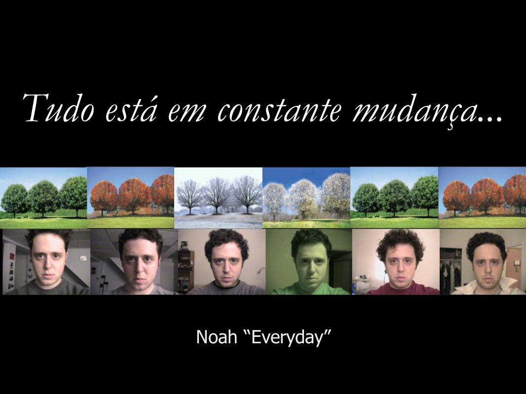 Tudo está em constante mudança... Noah Everyday