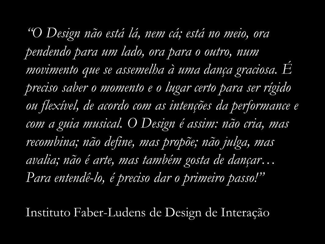 O Design não está lá, nem cá; está no meio, ora pendendo para um lado, ora para o outro, num movimento que se assemelha à uma dança graciosa. É precis