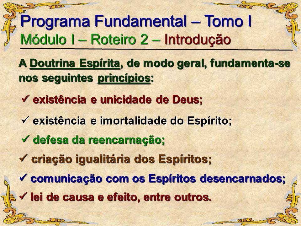 Programa Fundamental – Tomo I Módulo I – Roteiro 2 – Introdução A Doutrina Espírita, de modo geral, fundamenta-se nos seguintes princípios: existência