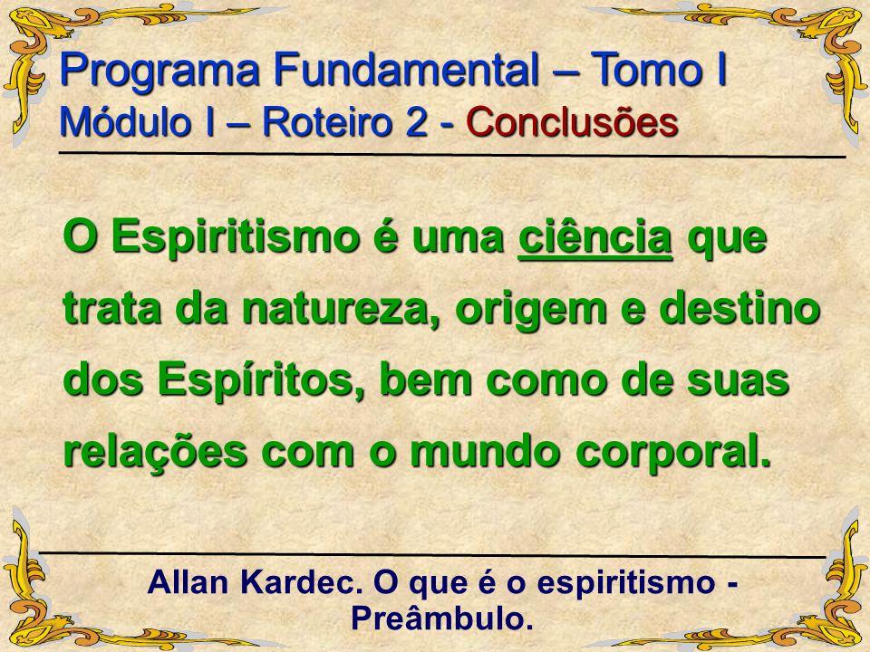 O Espiritismo é uma ciência que trata da natureza, origem e destino dos Espíritos, bem como de suas relações com o mundo corporal. Programa Fundamenta