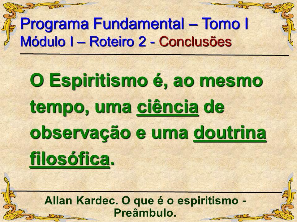 O Espiritismo é, ao mesmo tempo, uma ciência de observação e uma doutrina filosófica. Programa Fundamental – Tomo I Módulo I – Roteiro 2 - Conclusões