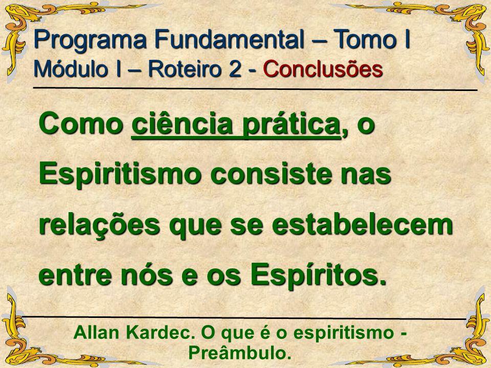 Programa Fundamental – Tomo I Módulo I – Roteiro 2 - Conclusões Allan Kardec. O que é o espiritismo - Preâmbulo. Como ciência prática, o Espiritismo c