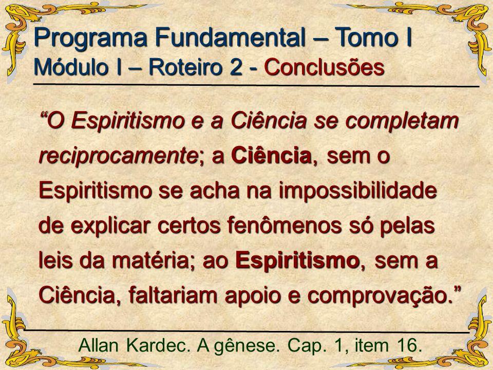O Espiritismo e a Ciência se completam reciprocamente; a Ciência, sem o Espiritismo se acha na impossibilidade de explicar certos fenômenos só pelas l