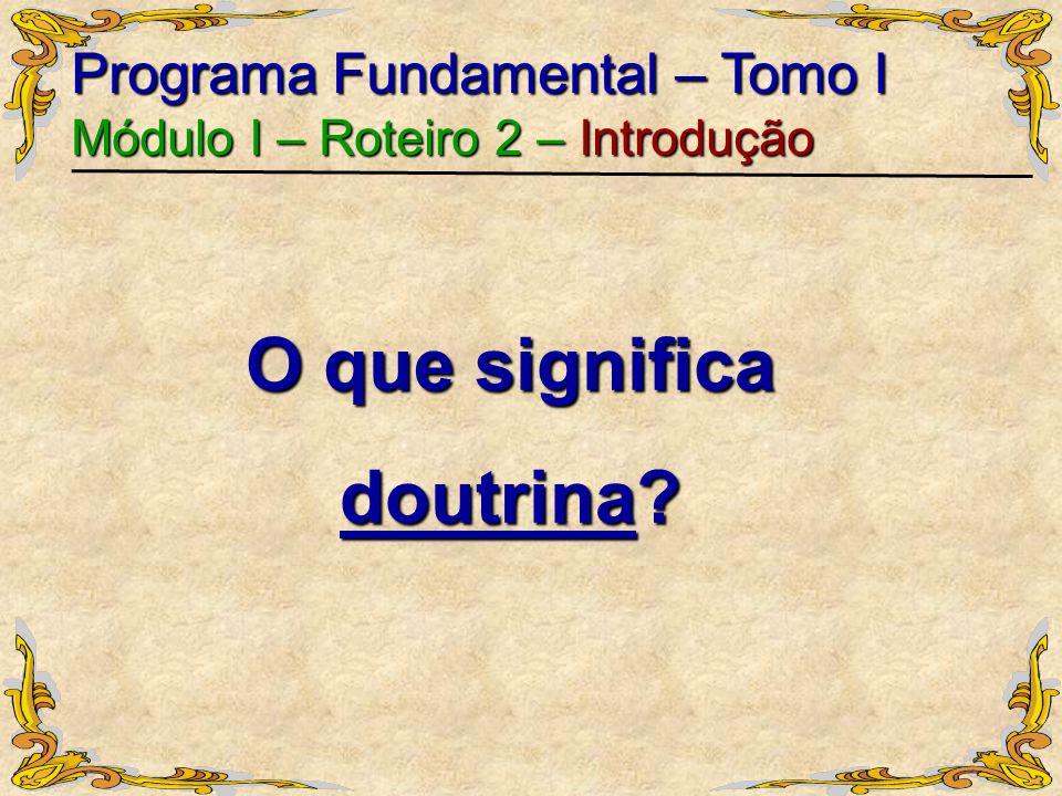 O que significa doutrina? Programa Fundamental – Tomo I Módulo I – Roteiro 2 – Introdução