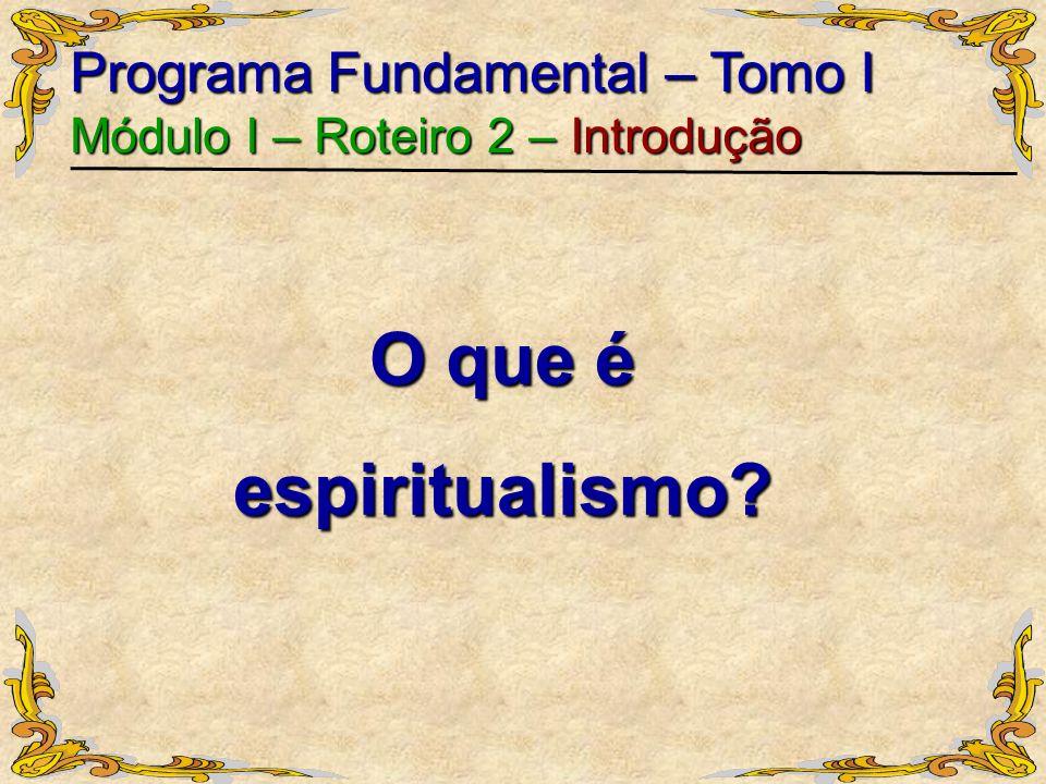 O que é espiritualismo? Programa Fundamental – Tomo I Módulo I – Roteiro 2 – Introdução