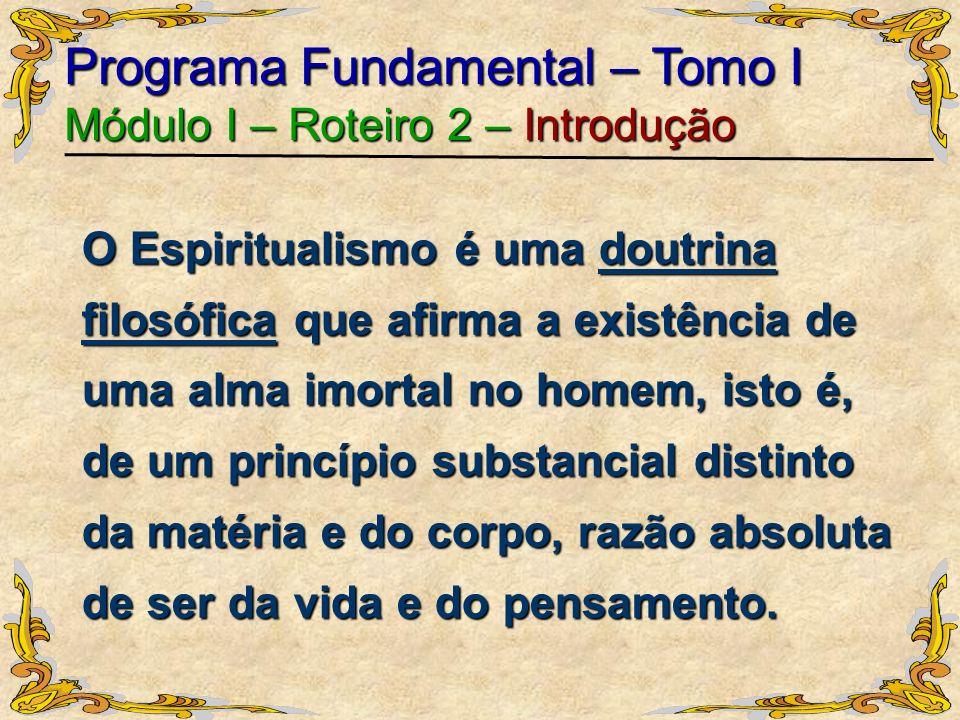 Programa Fundamental – Tomo I Módulo I – Roteiro 2 – Introdução O Espiritualismo é uma doutrina filosófica que afirma a existência de uma alma imortal