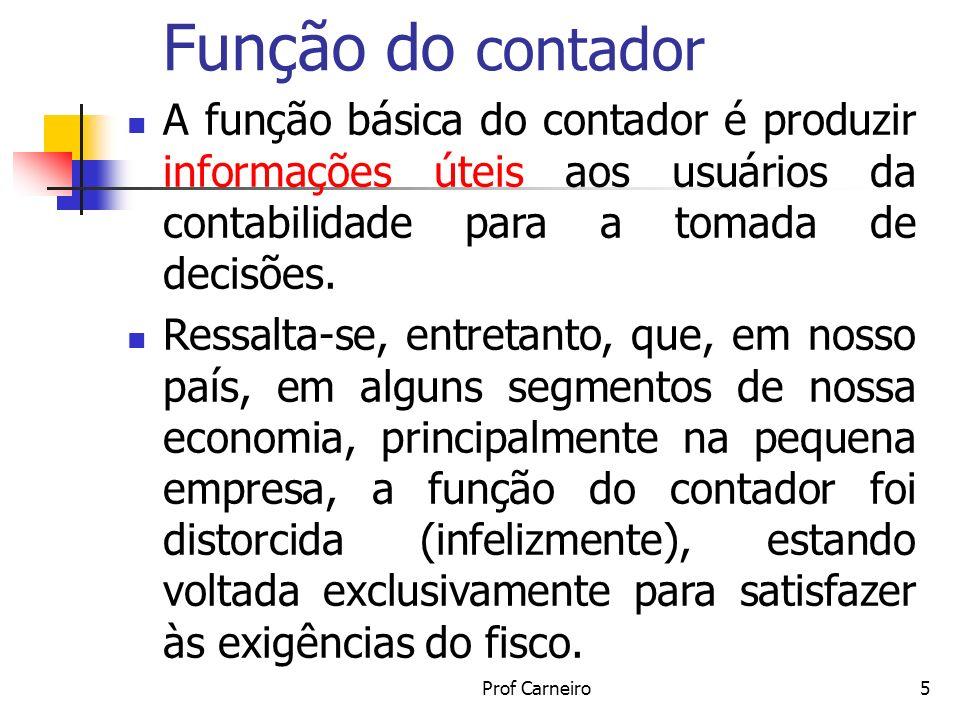 Prof Carneiro5 Função do contador A função básica do contador é produzir informações úteis aos usuários da contabilidade para a tomada de decisões. Re