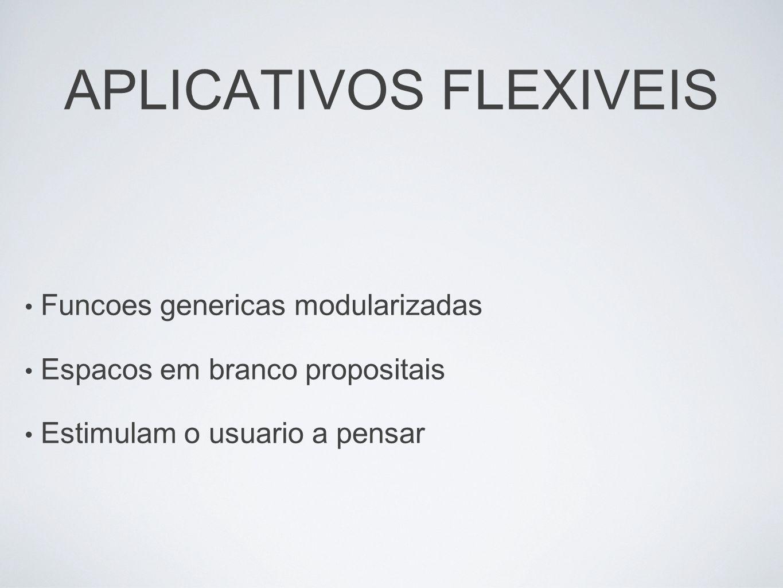 APLICATIVOS FLEXIVEIS Funcoes genericas modularizadas Espacos em branco propositais Estimulam o usuario a pensar