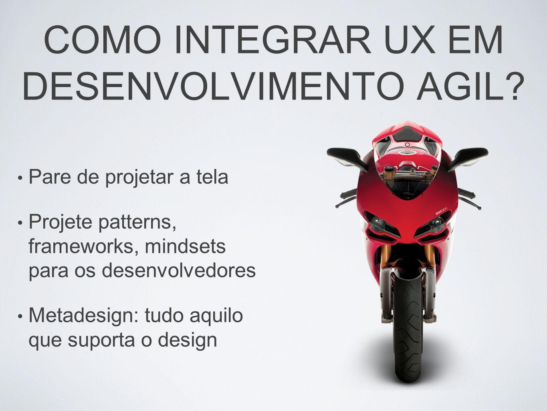 COMO INTEGRAR UX EM DESENVOLVIMENTO AGIL? Pare de projetar a tela Projete patterns, frameworks, mindsets para os desenvolvedores Metadesign: tudo aqui