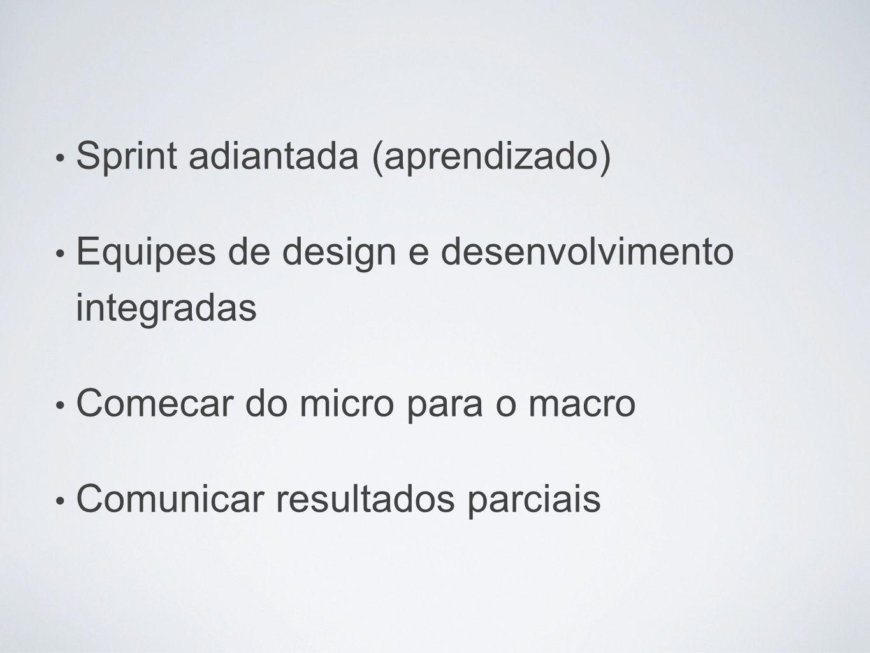Sprint adiantada (aprendizado) Equipes de design e desenvolvimento integradas Comecar do micro para o macro Comunicar resultados parciais