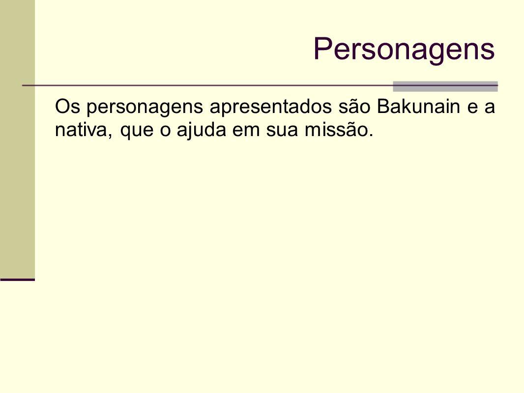 Personagens Os personagens apresentados são Bakunain e a nativa, que o ajuda em sua missão.