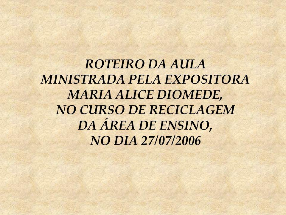 ROTEIRO DA AULA MINISTRADA PELA EXPOSITORA MARIA ALICE DIOMEDE, NO CURSO DE RECICLAGEM DA ÁREA DE ENSINO, NO DIA 27/07/2006