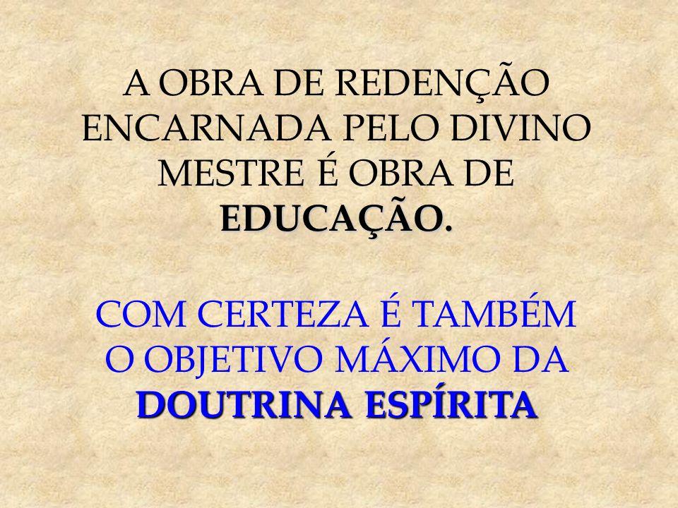 A OBRA DE REDENÇÃO EDUCAÇÃO. ENCARNADA PELO DIVINO MESTRE É OBRA DE EDUCAÇÃO. COM CERTEZA É TAMBÉM DOUTRINA ESPÍRITA O OBJETIVO MÁXIMO DA DOUTRINA ESP
