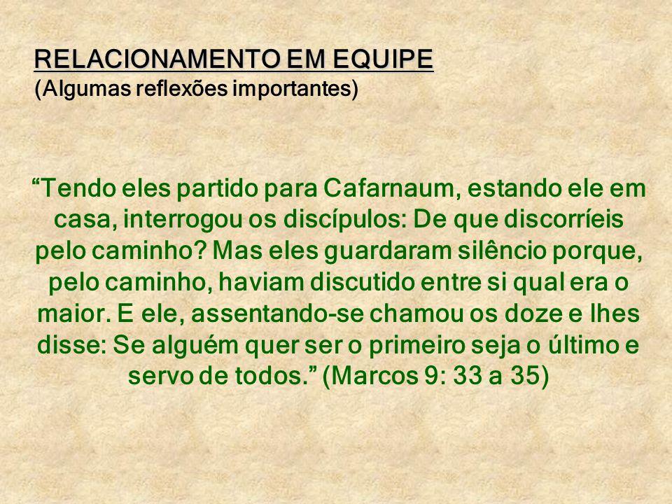 RELACIONAMENTO EM EQUIPE (Algumas reflexões importantes) Tendo eles partido para Cafarnaum, estando ele em casa, interrogou os discípulos: De que disc