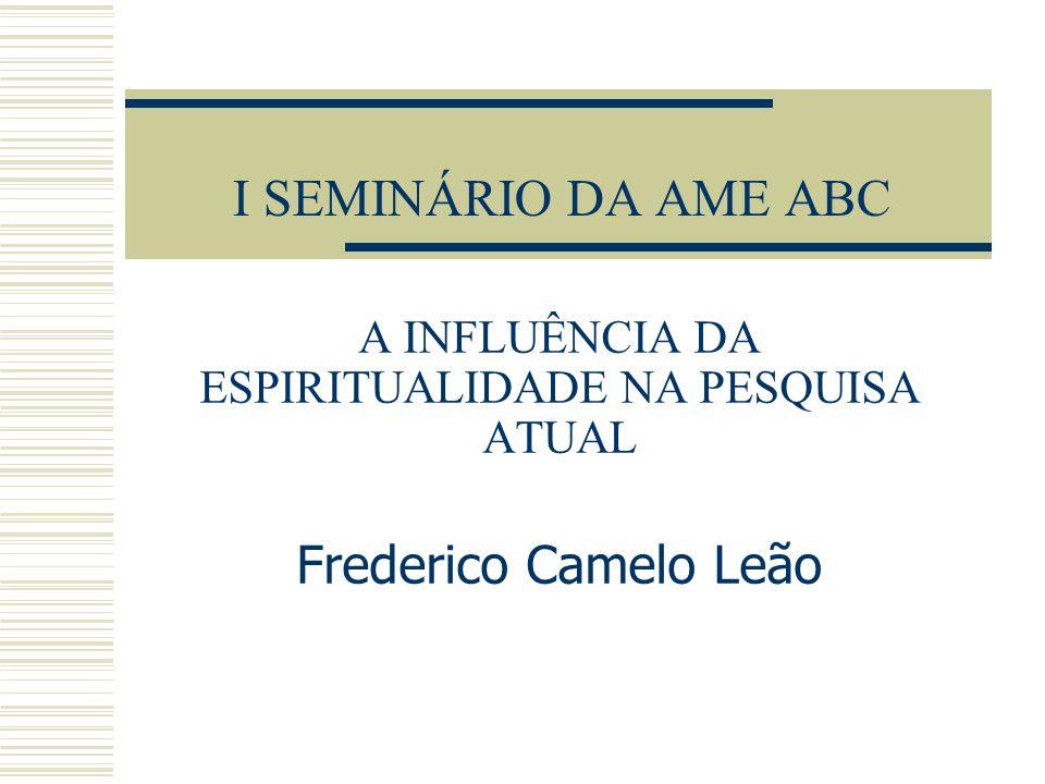 I SEMINÁRIO DA AME ABC A INFLUÊNCIA DA ESPIRITUALIDADE NA PESQUISA ATUAL Frederico Camelo Leão