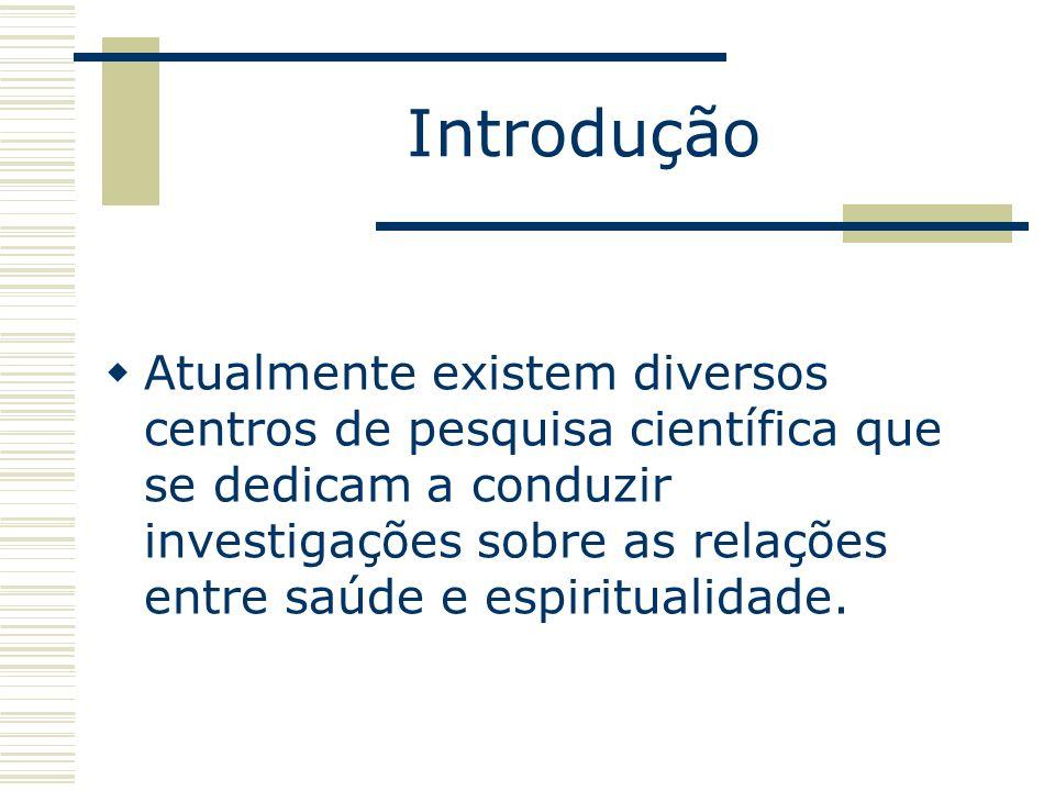 Introdução Atualmente existem diversos centros de pesquisa científica que se dedicam a conduzir investigações sobre as relações entre saúde e espiritu