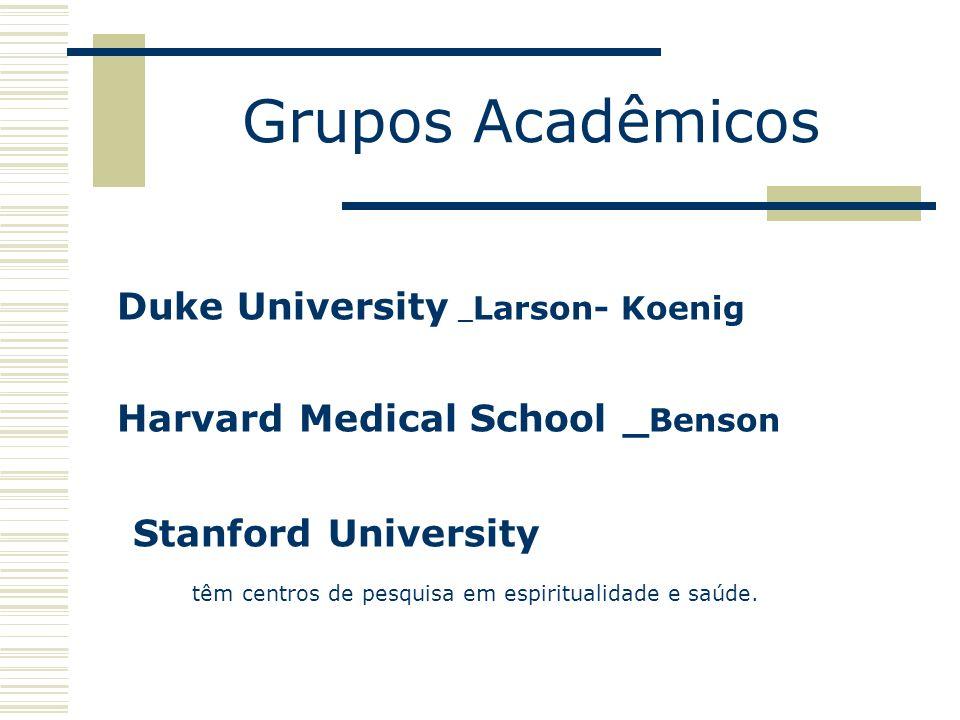 Grupos Acadêmicos Duke University _ Larson- Koenig Harvard Medical School _ Benson Stanford University têm centros de pesquisa em espiritualidade e sa