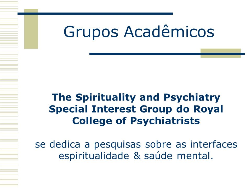Grupos Acadêmicos The Spirituality and Psychiatry Special Interest Group do Royal College of Psychiatrists se dedica a pesquisas sobre as interfaces espiritualidade & saúde mental.