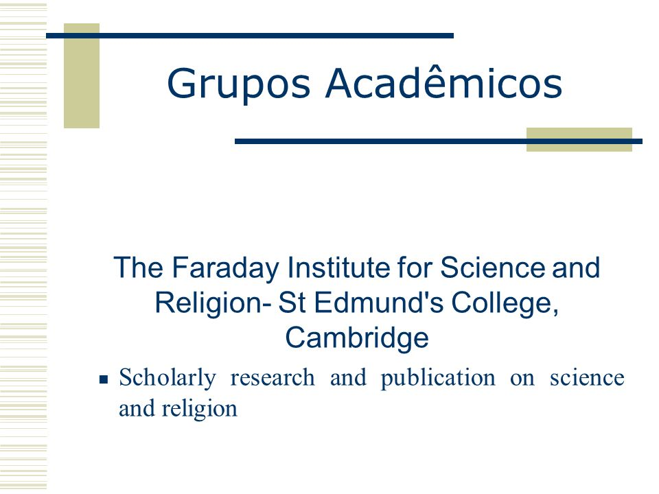 Grupos Acadêmicos The Faraday Institute for Science and Religion- St Edmund's College, Cambridge Scholarly research and publication on science and rel