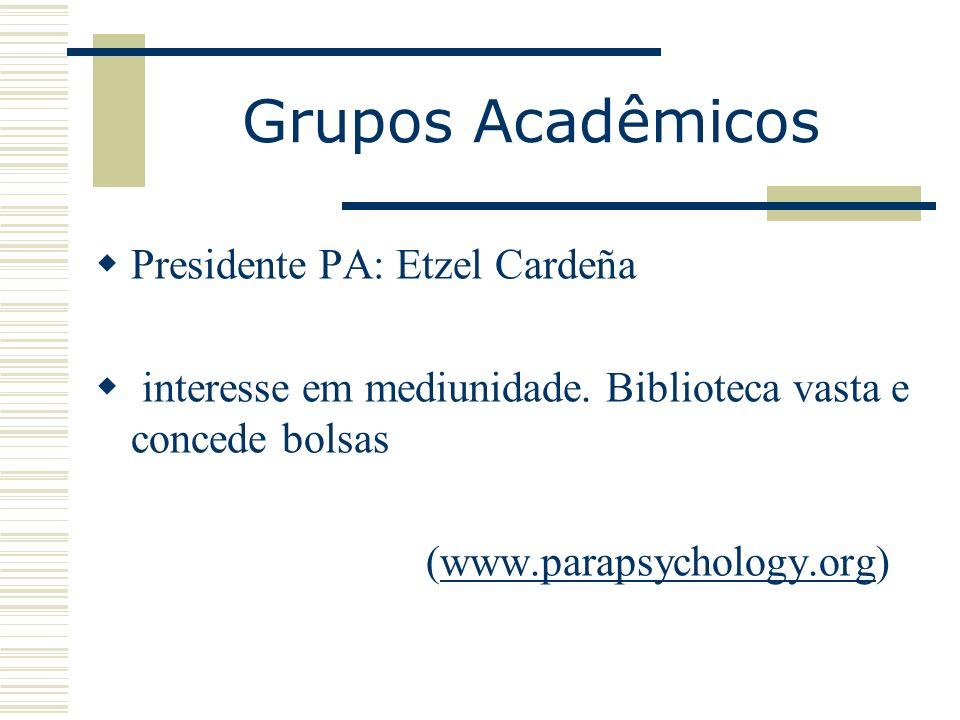 Grupos Acadêmicos Presidente PA: Etzel Cardeña interesse em mediunidade. Biblioteca vasta e concede bolsas (www.parapsychology.org)www.parapsychology.